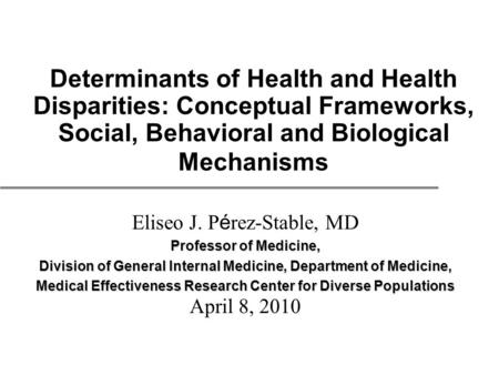 Determinants of Health and Health Disparities: Conceptual Frameworks, Social, Behavioral and Biological Mechanisms Eliseo J. P é rez-Stable, MD Professor.