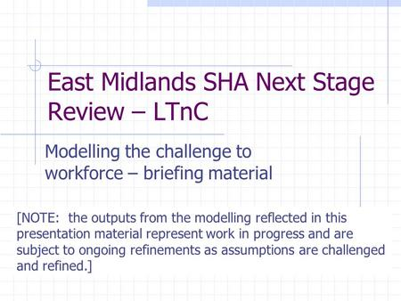 East Midlands SHA Next Stage Review – LTnC Modelling the challenge to workforce – briefing material [NOTE: the outputs from the modelling reflected in.