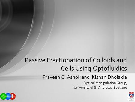 Praveen C. Ashok and Kishan Dholakia Passive Fractionation of Colloids and Cells Using Optofluidics Optical Manipulation Group, University of St Andrews,