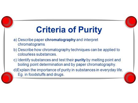 Criteria of Purity a) Describe paper chromatography and interpret chromatograms b) Describe how chromatography techniques can be applied to colourless.