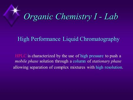 Organic Chemistry I - Lab High Performance Liquid Chromatography HPLC is characterized by the use of high pressure to push a mobile phase solution through.