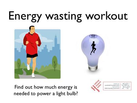 Energy wasting workout Find out how much energy is needed to power a light bulb?