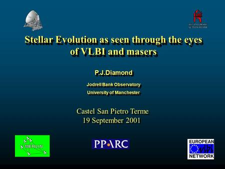 Stellar Evolution as seen through the eyes of VLBI and masers P.J.DiamondP.J.Diamond Jodrell Bank Observatory University of Manchester Jodrell Bank Observatory.