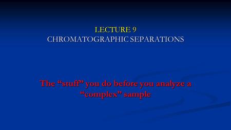 "LECTURE 9 CHROMATOGRAPHIC SEPARATIONS The ""stuff"" you do before you analyze a ""complex"" sample."