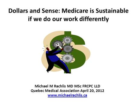 Dollars and Sense: Medicare is Sustainable if we do our work differently Michael M Rachlis MD MSc FRCPC LLD Quebec Medical Association April 20, 2012 www.michaelrachlis.ca.