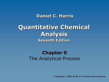 Quantitative Chemical Analysis Seventh Edition Quantitative Chemical Analysis Seventh Edition Chapter 0 The Analytical Process Copyright © 2007 by W. H.