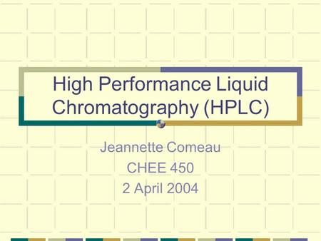 High Performance Liquid Chromatography (HPLC) Jeannette Comeau CHEE 450 2 April 2004.