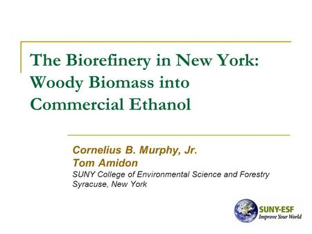 The Biorefinery in New York: Woody Biomass into Commercial Ethanol Cornelius B. Murphy, Jr. Tom Amidon SUNY College of Environmental Science and Forestry.