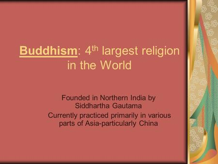 Buddhism: 4 th largest religion in the World Founded in Northern India by Siddhartha Gautama Currently practiced primarily in various parts of Asia-particularly.