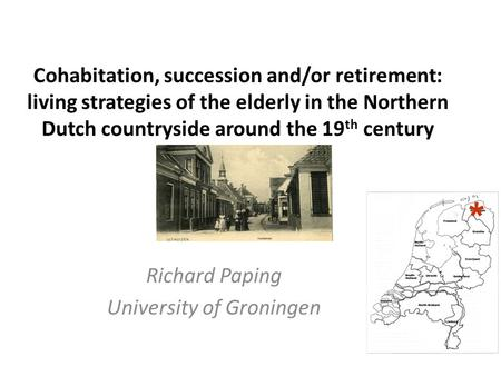 Cohabitation, succession and/or retirement: living strategies of the elderly in the Northern Dutch countryside around the 19 th century Richard Paping.