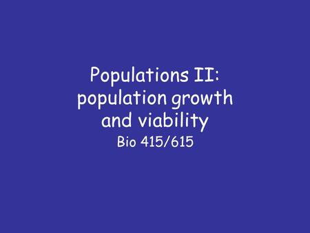 Populations II: population growth and viability Bio 415/615.