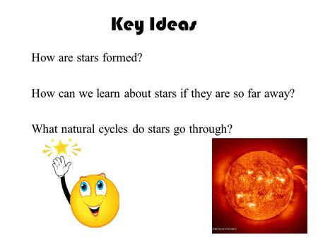Key Ideas 〉 How are stars formed? 〉 How can we learn about stars if they are so far away? 〉 What natural cycles do stars go through?