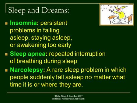 ©John Wiley & Sons, Inc. 2007 Huffman: Psychology in Action (8e) Sleep and Dreams: Insomnia: persistent problems in falling asleep, staying asleep, or.