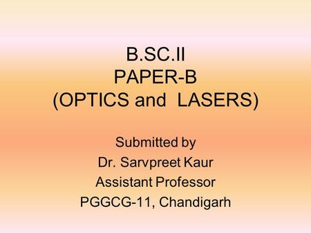 B.SC.II PAPER-B (OPTICS and LASERS) Submitted by Dr. Sarvpreet Kaur Assistant Professor PGGCG-11, Chandigarh.