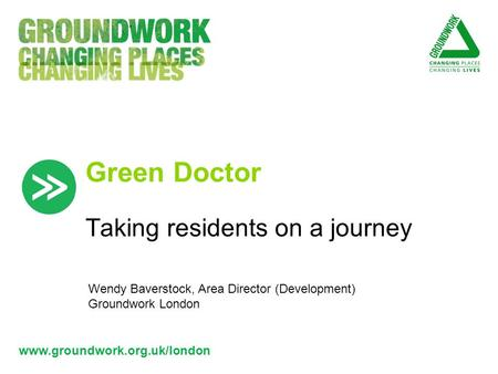 Www.groundwork.org.uk/london Green Doctor Taking residents on a journey Wendy Baverstock, Area Director (Development) Groundwork London.