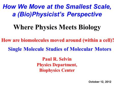 How are biomolecules moved around (within a cell)? Single Molecule Studies of Molecular Motors Where Physics Meets Biology Paul R. Selvin Physics Department,
