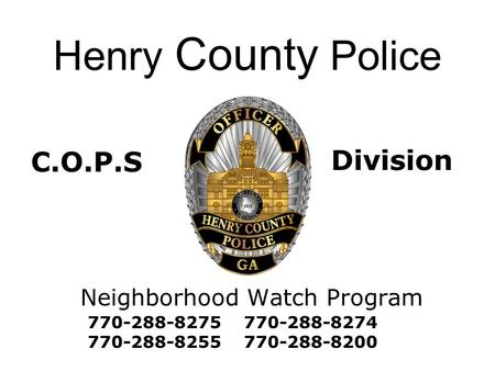 Henry County Police Neighborhood Watch Program 770-288-8275 770-288-8274 770-288-8255 770-288-8200 C.O.P.S Division.