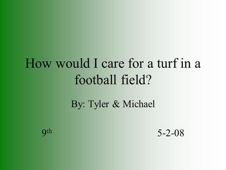 How would I care for a turf in a football field? By: Tyler & Michael 9 th 5-2-08.