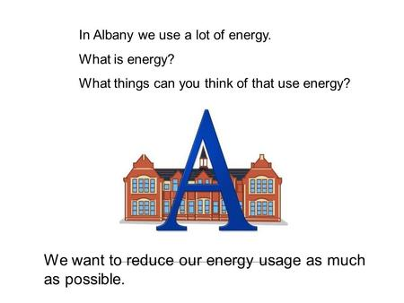 In Albany we use a lot of energy. What is energy? What things can you think of that use energy? We want to reduce our energy usage as much as possible.
