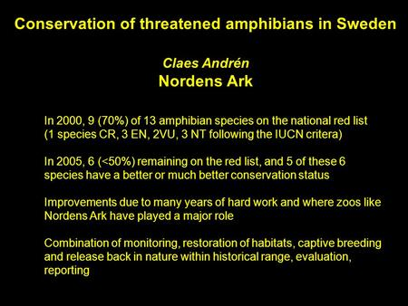 In 2000, 9 (70%) of 13 amphibian species on the national red list (1 species CR, 3 EN, 2VU, 3 NT following the IUCN critera) In 2005, 6 (<50%) remaining.