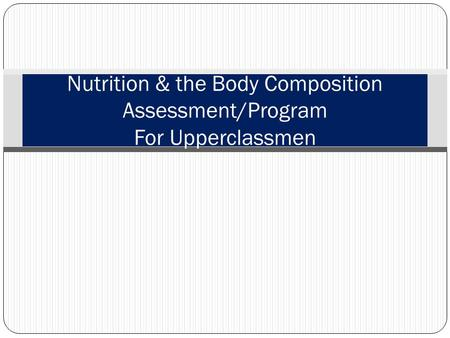 Nutrition & the Body Composition Assessment/Program For Upperclassmen.