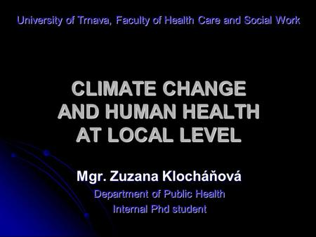 CLIMATE CHANGE AND HUMAN HEALTH AT LOCAL LEVEL Mgr. Zuzana Klocháňová Department of Public Health Internal Phd student University of Trnava, Faculty of.