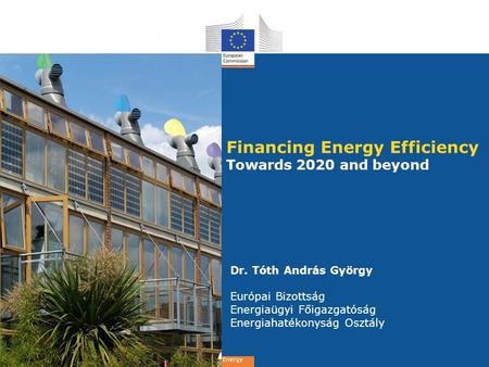 Energy Financing Energy Efficiency Towards 2020 and beyond Dr. Tóth András György Európai Bizottság Energiaügyi Főigazgatóság Energiahatékonyság Osztály.