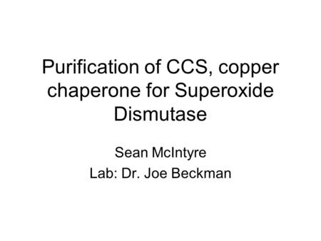 Purification of CCS, copper chaperone for Superoxide Dismutase Sean McIntyre Lab: Dr. Joe Beckman.