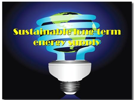 Sustainable long-term energy supply. When you look at the present time, you will see that energy problems are not only encountered in your own country.