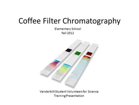 Coffee Filter Chromatography Elementary School Fall 2012 Vanderbilt Student Volunteers for Science Training Presentation.