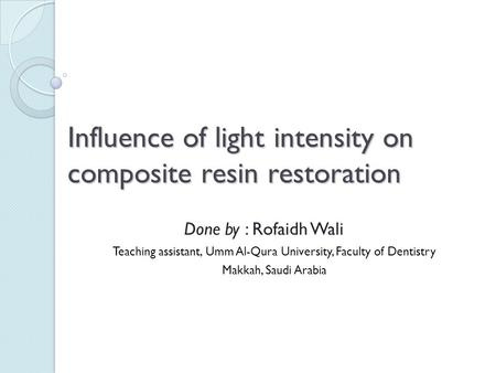 Influence of light intensity on composite resin restoration Done by : Rofaidh Wali Teaching assistant, Umm Al-Qura University, Faculty of Dentistry Makkah,