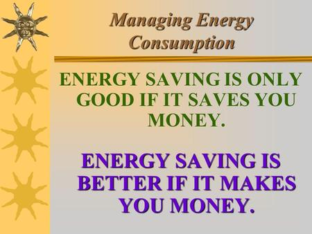 Managing Energy Consumption ENERGY SAVING IS ONLY GOOD IF IT SAVES YOU MONEY. ENERGY SAVING IS BETTER IF IT MAKES YOU MONEY.