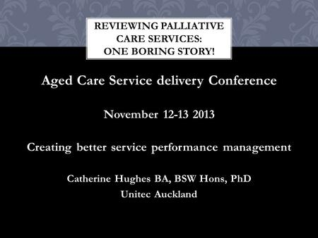 Aged Care Service delivery Conference November 12-13 2013 Creating better service performance management Catherine Hughes BA, BSW Hons, PhD Unitec Auckland.