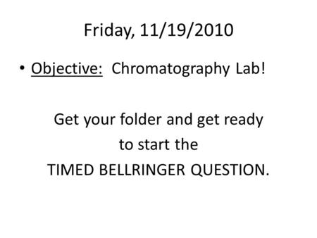 Friday, 11/19/2010 Objective: Chromatography Lab! Get your folder and get ready to start the TIMED BELLRINGER QUESTION.