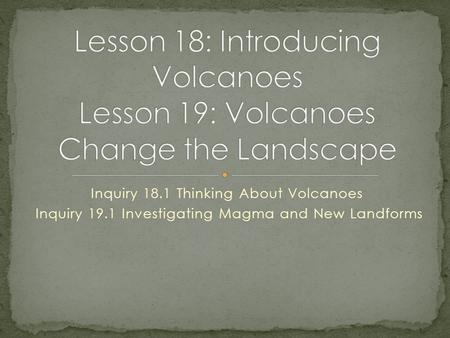 Inquiry 18.1 Thinking About Volcanoes Inquiry 19.1 Investigating Magma and New Landforms.