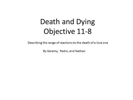 Death and Dying Objective 11-8 Describing the range of reactions to the death of a love one By Geremy, Pedro, and Nathan.
