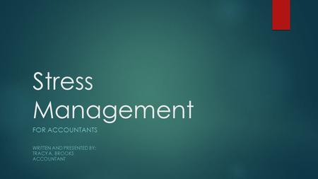 Stress Management FOR ACCOUNTANTS WRITTEN AND PRESENTED BY: TRACY A. BROOKS ACCOUNTANT.