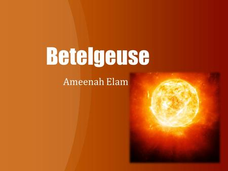 Betelgeuse Ameenah Elam. About The Name The Fame! Betelgeuse was the first star seen as a sphere instead of a point of light by the Hubble Space Telescope.