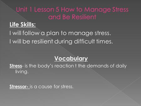 Life Skills: I will follow a plan to manage stress. I will be resilient during difficult times. Vocabulary Stress - is the body's reaction t the demands.
