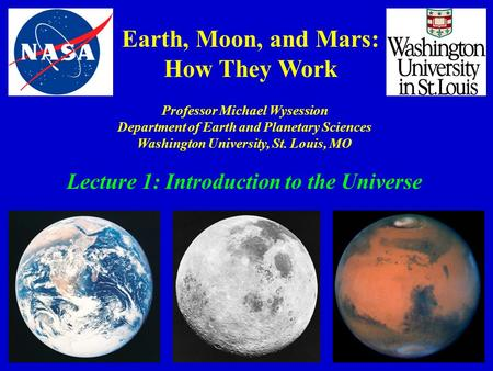 Earth, Moon, and Mars: How They Work Professor Michael Wysession Department of Earth and Planetary Sciences Washington University, St. Louis, MO Lecture.