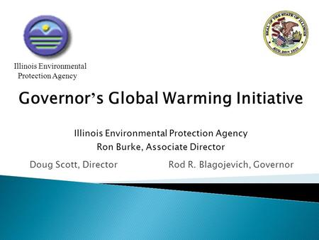 Doug Scott, Director Rod R. Blagojevich, Governor Illinois Environmental Protection Agency Governor ' s Global Warming Initiative Illinois Environmental.