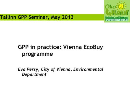 GPP in practice: Vienna EcoBuy programme Eva Persy, City of Vienna, Environmental Department Tallinn GPP Seminar, May 2013.