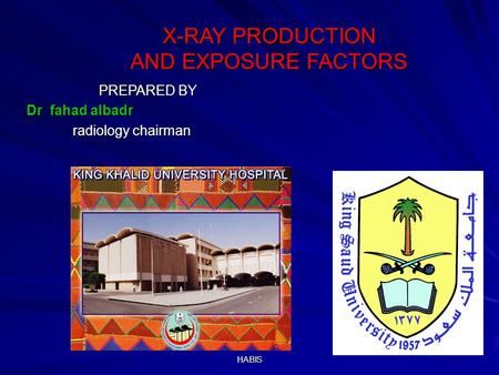 HABIS X-RAY PRODUCTION AND EXPOSURE FACTORS X-RAY PRODUCTION AND EXPOSURE FACTORS PREPARED BY PREPARED BY Dr fahad albadr radiology chairman radiology.