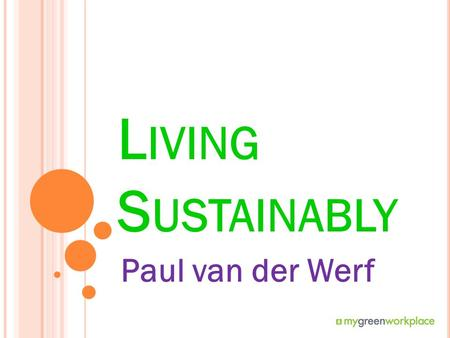 L IVING S USTAINABLY Paul van der Werf. L IVING SUSTAINABLY Let's spend some time talking about our impact on the environment Let's spend some time talking.