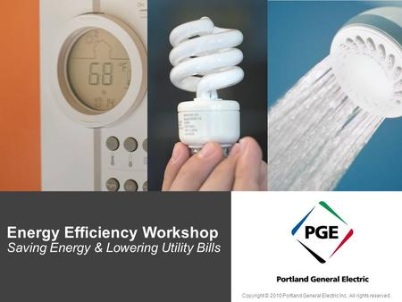 Energy Efficiency Workshop Saving Energy & Lowering Utility Bills Copyright © 2010 Portland General Electric Inc. All rights reserved.