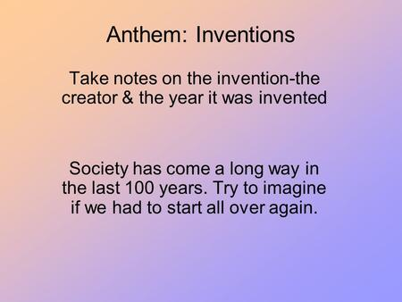 Anthem: Inventions Take notes on the invention-the creator & the year it was invented Society has come a long way in the last 100 years. Try to imagine.