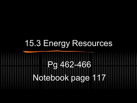 15.3 Energy Resources Pg 462-466 Notebook page 117.
