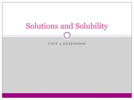 UNIT 4 EXTENSION Solutions and Solubility. What is a solution? solution homogeneous A solution is a homogeneous mixture of 2 or more substances. evenly.