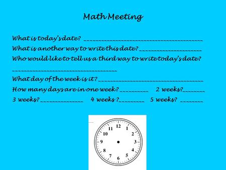 Math Meeting What is today's date? __________________________________________ What is another way to write this date? ______________________ Who would.