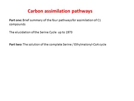 Carbon assimilation pathways Part one: Brief summary of the four pathways for assimilation of C1 compounds The elucidation of the Serine Cycle up to 1973.